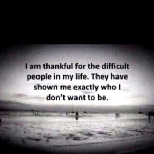 I am thankful for the difficult people in my life