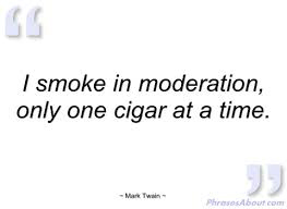 I am very much like Mark Twain.  That's why I counsel moderation!