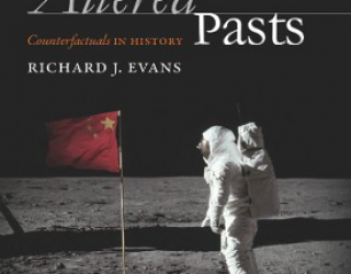 Book Review: Altered Pasts: Counterfactuals in History by Richard J Evans