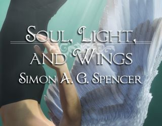 Soul, Light, And Wings: by Simon A.G. Spencer