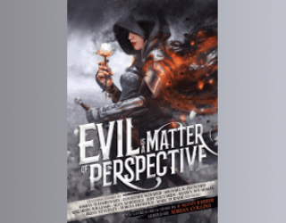 Evil is a Matter of Perspective: An Anthology of Antagonists, ed. Adrian Collins and Mike Myers